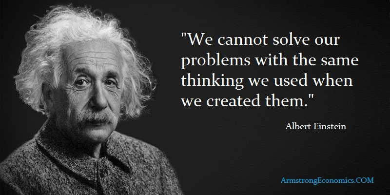 Albert Einstein We cannot solve our problems with the same thinking we used when we created them.
